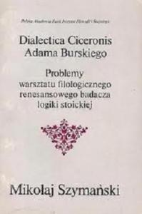 """Okładka publikacji '""""Dialectica Ciceronis"""" Adama Burskiego: problemy warsztatu filologicznego renesansowego badacza logiki stoickiej'"""