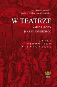 Okładka publikacji 'W teatrze życia i sławy Jana III Sobieskiego, czyli widowisko wilanowskie'