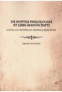Okładka publikacji 'De nuptiis philologiae et libri manuscripti czyli co nowego mówią rękopisy'