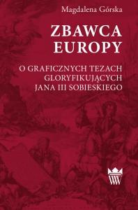 Okładka publikacji 'ZBAWCA EUROPY. O GRAFICZNYCH TEZACH GLORYFIKUJĄCYCH JANA III SOBIESKIEGO'