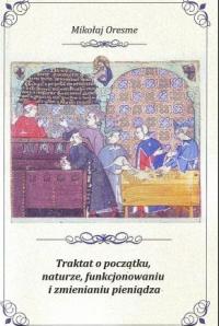 Okładka publikacji 'Mikołaj Oresme, Traktat o początku, naturze, funkcjonowaniu i zmienianiu pieniądza'
