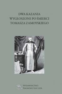 Okładka publikacji 'Dwa kazania wygłoszone po śmierci Tomasza Zamoyskiego, opracował Bartłomiej Czarski'