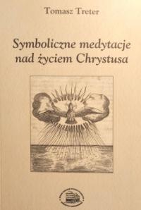 Tomasz Treter: Symboliczne medytacje nad zyciem Chrystusa