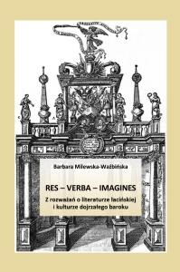 Res - verba - imagines. Z rozważań o literaturze łacińskiej i kulturze dojrzałego baroku